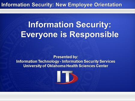 Information Security: Everyone is Responsible Presented by: Information Technology - Information Security Services University of Oklahoma Health Sciences.