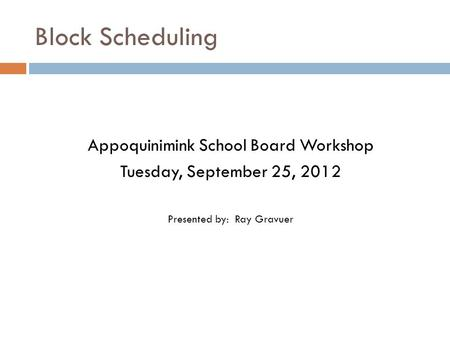 Block Scheduling Appoquinimink School Board Workshop Tuesday, September 25, 2012 Presented by: Ray Gravuer.
