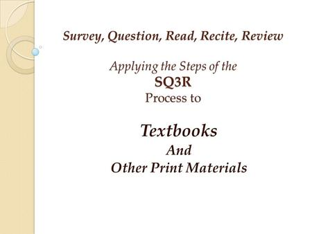 Survey, Question, Read, Recite, Review Applying the Steps of the SQ3R Process to Textbooks And Other Print Materials.