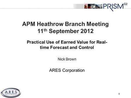 © 2011 All Rights Reserved APM Heathrow Branch Meeting 11 th September 2012 Practical Use of Earned Value for Real- time Forecast and Control Nick Brown.