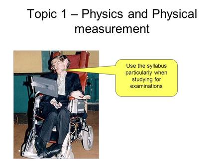 Topic 1 – Physics and Physical measurement Use the syllabus particularly when studying for examinations.