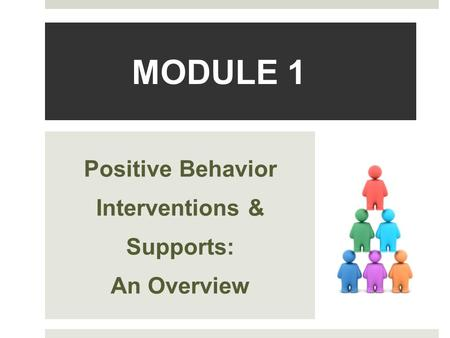 MODULE 1 Positive Behavior Interventions & Supports: An Overview.
