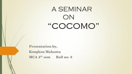 A SEMINAR ON COCOMO Presentation by, Kongkon Mahanta MCA 4 th sem Roll no- 8.