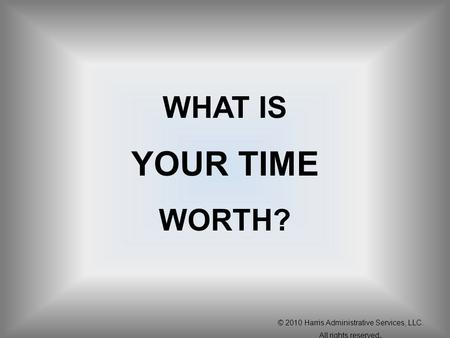 WHAT IS YOUR TIME WORTH? © 2010 Harris Administrative Services, LLC. All rights reserved.
