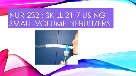 NUR 232 : SKILL 21-7 USING SMALL-VOLUME NEBULIZERS.