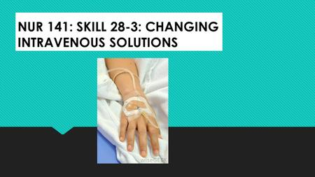 NUR 141: SKILL 28-3: CHANGING INTRAVENOUS SOLUTIONS.