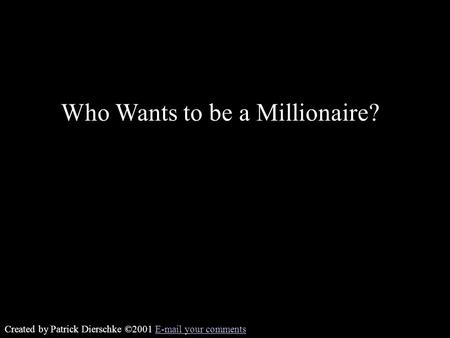 Created by Patrick Dierschke ©2001 E-mail your commentsE-mail your comments Who Wants to be a Millionaire?