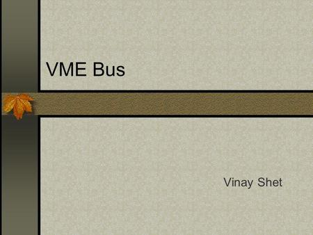 VME Bus Vinay Shet. Introduction VME - Versa Module Europa Flexible, open-ended bus system using the Eurocard Standard Introduced by Motorola, Mostek.