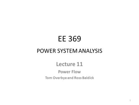 EE 369 POWER SYSTEM ANALYSIS Lecture 11 Power Flow Tom Overbye and Ross Baldick 1.