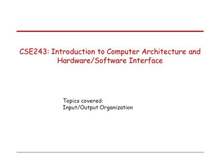 Topics covered: Input/Output Organization CSE243: Introduction to Computer Architecture and Hardware/Software Interface.