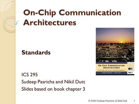On-Chip Communication Architectures Standards ICS 295 Sudeep Pasricha and Nikil Dutt Slides based on book chapter 3 1© 2008 Sudeep Pasricha & Nikil Dutt.