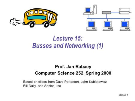 JR.S00 1 Lecture 15: Busses and Networking (1) Prof. Jan Rabaey Computer Science 252, Spring 2000 Based on slides from Dave Patterson, John Kubiatowicz.