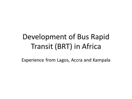 Development of Bus Rapid Transit (BRT) in Africa Experience from Lagos, Accra and Kampala.