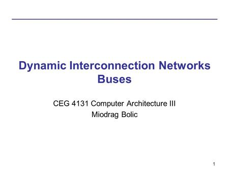 1 Dynamic Interconnection Networks Buses CEG 4131 Computer Architecture III Miodrag Bolic.