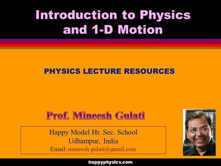 PHYSICS LECTURE RESOURCES Introduction to Physics and 1-D Motion happyphysics.com Happy Model Hr. Sec. School Udhampur, India