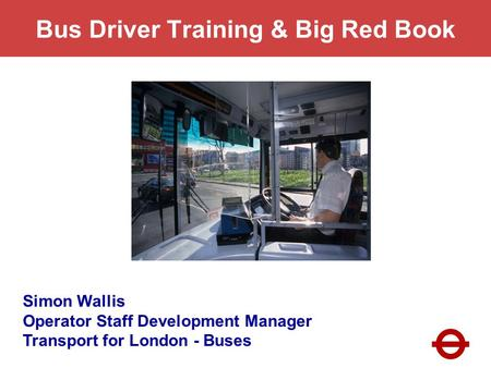 Bus Driver Training & Big Red Book Simon Wallis Operator Staff Development Manager Transport for London - Buses.