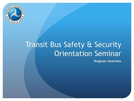Transit Bus Safety & Security Orientation Seminar Program Overview.