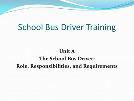 School Bus Driver Training Unit A The School Bus Driver: Role, Responsibilities, and Requirements.