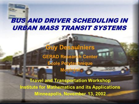 BUS AND DRIVER SCHEDULING IN URBAN MASS TRANSIT SYSTEMS Guy Desaulniers GERAD Research Center Ecole Polytechnique Montréal Travel and Transportation Workshop.