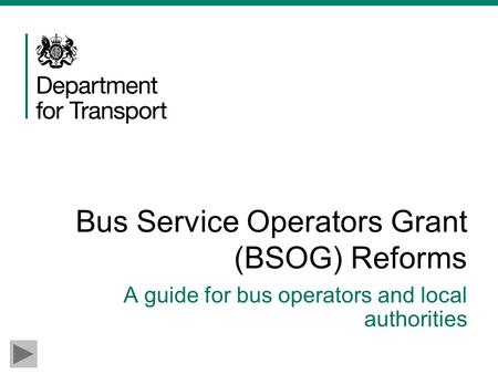 Bus Service Operators Grant (BSOG) Reforms A guide for bus operators and local authorities.