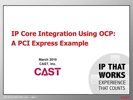 OCP IF for CAST PCIe Core slide 1 IP Core Integration Using OCP: A PCI Express Example March 2010 CAST, Inc.