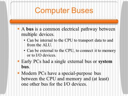 Computer Buses A bus is a common electrical pathway between multiple devices. Can be internal to the CPU to transport data to and from the ALU. Can be.