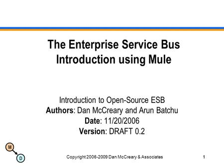 M D Copyright 2006-2009 Dan McCreary & Associates1 The Enterprise Service Bus Introduction using Mule Introduction to Open-Source ESB Authors : Dan McCreary.