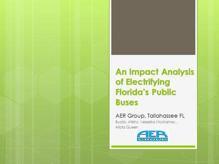 An Impact Analysis of Electrifying Floridas Public Buses AER Group, Tallahassee FL Buddy Atkins, Vesselka McAlarney, Alicia Queen.