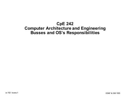 Cs 152 buses.1 ©DAP & SIK 1995 CpE 242 Computer Architecture and Engineering Busses and OSs Responsibilities.