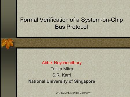 DATE 2003, Munich, Germany Formal Verification of a System-on-Chip Bus Protocol Abhik Roychoudhury Tulika Mitra S.R. Karri National University of Singapore.
