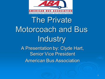1 The Private Motorcoach and Bus Industry A Presentation by: Clyde Hart, Senior Vice President American Bus Association.