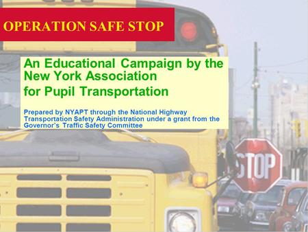 OPERATION SAFE STOP An Educational Campaign by the New York Association for Pupil Transportation Prepared by NYAPT through the National Highway Transportation.