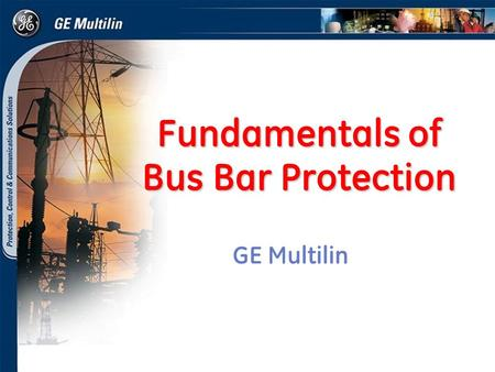 Fundamentals of Bus Bar Protection GE Multilin. 2 GE Consumer & Industrial Multilin 2-Jun-14 Outline Bus arrangements Bus components Bus protection techniques.