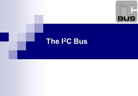 The I 2 C Bus. 2 of 40 The I 2 C Bus What is the I 2 C Bus and what is it used for? Bus characteristics I 2 C Bus Protocol Data Format Typical I 2 C devices.