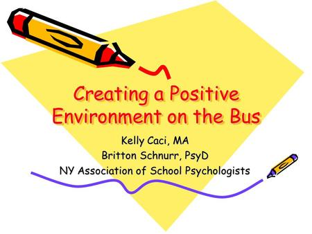 Creating a Positive Environment on the Bus Kelly Caci, MA Britton Schnurr, PsyD NY Association of School Psychologists.