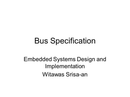 Bus Specification Embedded Systems Design and Implementation Witawas Srisa-an.