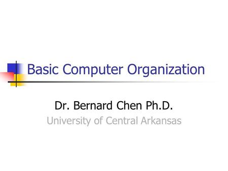Basic Computer Organization Dr. Bernard Chen Ph.D. University of Central Arkansas.
