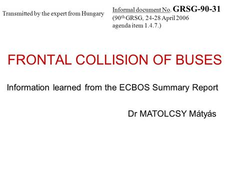 FRONTAL COLLISION OF BUSES Information learned from the ECBOS Summary Report Dr MATOLCSY Mátyás Informal document No. GRSG-90-31 (90 th GRSG, 24-28 April.
