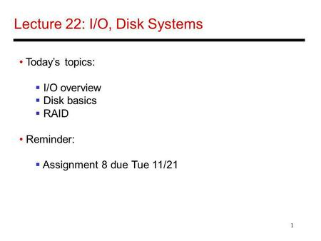 1 Lecture 22: I/O, Disk Systems Todays topics: I/O overview Disk basics RAID Reminder: Assignment 8 due Tue 11/21.