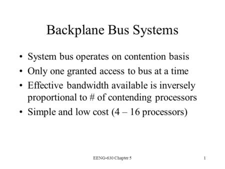EENG-630 Chapter 51 Backplane Bus Systems System bus operates on contention basis Only one granted access to bus at a time Effective bandwidth available.