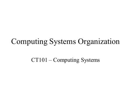 Computing Systems Organization CT101 – Computing Systems.