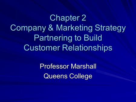 Chapter 2 Company & Marketing Strategy Partnering to Build Customer Relationships Professor Marshall Queens College.
