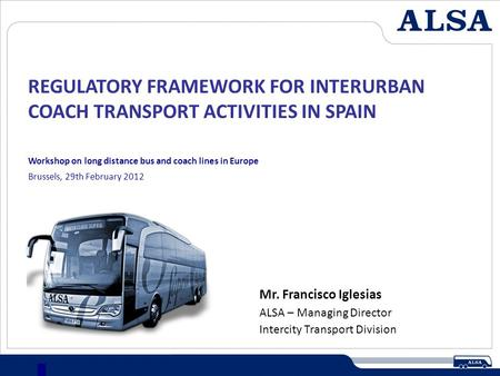 REGULATORY FRAMEWORK FOR INTERURBAN COACH TRANSPORT ACTIVITIES IN SPAIN 1 Mr. Francisco Iglesias ALSA – Managing Director Intercity Transport Division.