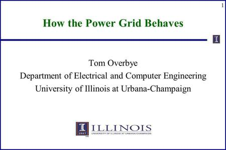 1 How the Power Grid Behaves Tom Overbye Department of Electrical and Computer Engineering University of Illinois at Urbana-Champaign.