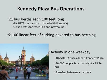 Kennedy Plaza Bus Operations Activity in one weekday 1075 RIPTA buses depart Kennedy Plaza 30,000 people board or alight a RIPTA bus Transfers between.