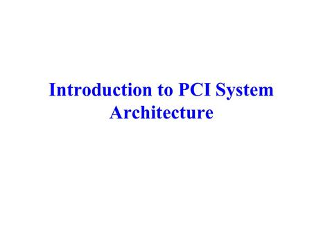 Introduction to PCI System Architecture. Contents: Introduction to PCI System PCI Bus Arbitration The PCI Commands The Read and Write Transfers Premature.
