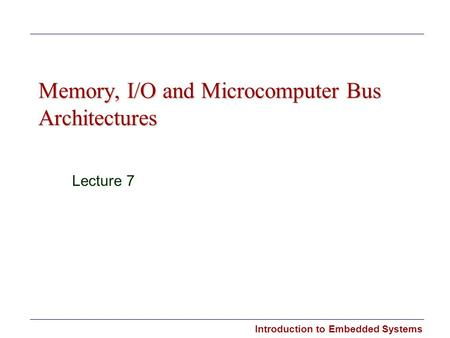 Introduction to Embedded Systems Memory, I/O and Microcomputer Bus Architectures Lecture 7.