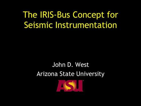 The IRIS-Bus Concept for Seismic Instrumentation John D. West Arizona State University.