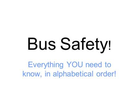 Bus Safety ! Everything YOU need to know, in alphabetical order!