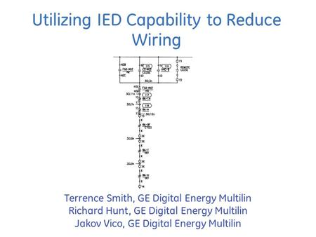Utilizing IED Capability to Reduce Wiring Terrence Smith, GE Digital Energy Multilin Richard Hunt, GE Digital Energy Multilin Jakov Vico, GE Digital Energy.